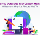 Should You Outsource Your Content Marketing? 8 Reasons Why It's Absurd Not To